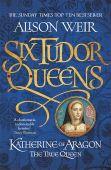 Six Tudor Queens 1: Katherine of Aragon, The True Queen