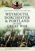 Weymouth Dorchester and Portland in the Great War