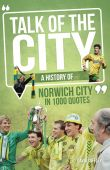 Talk of the City: A History of Norwich City in 1000 Quotes